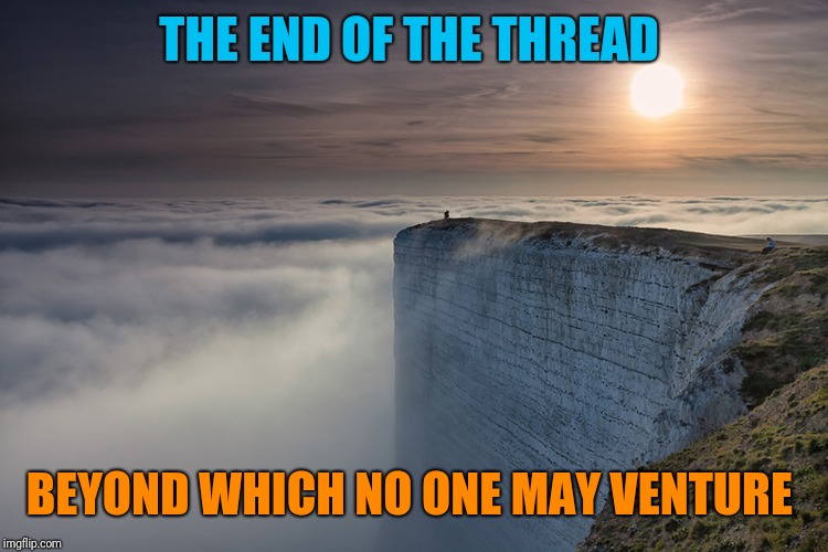 Welcome to the very edge of Imgflip; End Of The Thread Week (March 7-13, a BeyondTheComments event) | THE END OF THE THREAD BEYOND WHICH NO ONE MAY VENTURE | image tagged in memes,endofthread,beyondthecomments,meme comments,comment section,sad but true | made w/ Imgflip meme maker