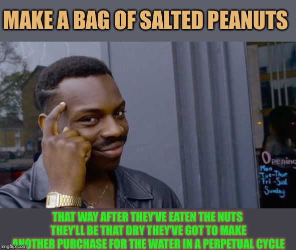 Roll Safe Think About It Meme | MAKE A BAG OF SALTED PEANUTS THAT WAY AFTER THEY'VE EATEN THE NUTS THEY'LL BE THAT DRY THEY'VE GOT TO MAKE ANOTHER PURCHASE FOR THE WATER IN | image tagged in memes,roll safe think about it | made w/ Imgflip meme maker