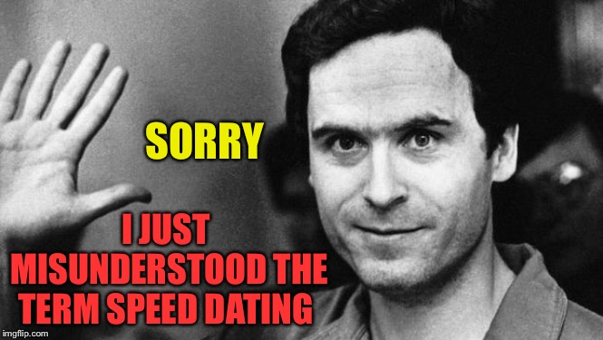 ted bundy greeting | SORRY I JUST MISUNDERSTOOD THE TERM SPEED DATING | image tagged in ted bundy greeting | made w/ Imgflip meme maker