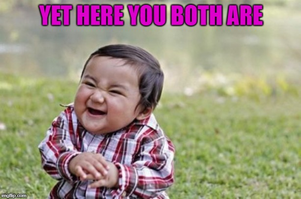 Evil Toddler Meme | YET HERE YOU BOTH ARE | image tagged in memes,evil toddler | made w/ Imgflip meme maker