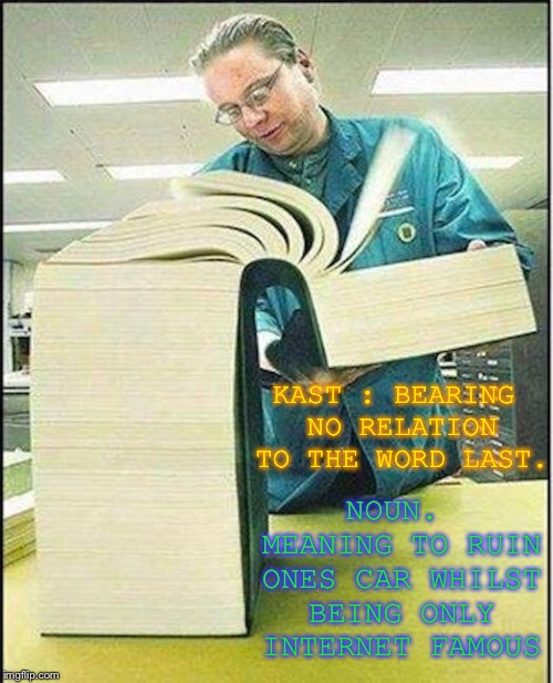 big book | KAST : BEARING NO RELATION TO THE WORD LAST. NOUN. MEANING TO RUIN ONES CAR WHILST BEING ONLY INTERNET FAMOUS | image tagged in big book | made w/ Imgflip meme maker