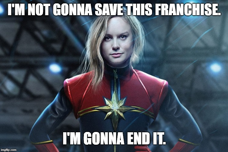 Captain marvel |  I'M NOT GONNA SAVE THIS FRANCHISE. I'M GONNA END IT. | image tagged in captain marvel | made w/ Imgflip meme maker