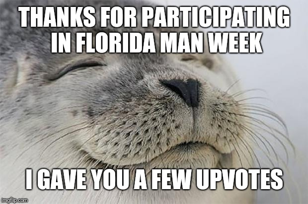 Satisfied Seal Meme | THANKS FOR PARTICIPATING IN FLORIDA MAN WEEK I GAVE YOU A FEW UPVOTES | image tagged in memes,satisfied seal | made w/ Imgflip meme maker
