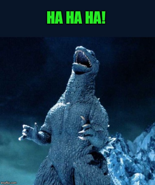 Laughing Godzilla | HA HA HA! | image tagged in laughing godzilla | made w/ Imgflip meme maker