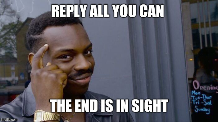 Roll Safe Think About It Meme | REPLY ALL YOU CAN THE END IS IN SIGHT | image tagged in memes,roll safe think about it | made w/ Imgflip meme maker