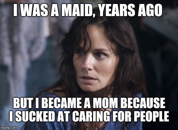 Bad Wife Worse Mom Meme | I WAS A MAID, YEARS AGO BUT I BECAME A MOM BECAUSE I SUCKED AT CARING FOR PEOPLE | image tagged in memes,bad wife worse mom | made w/ Imgflip meme maker