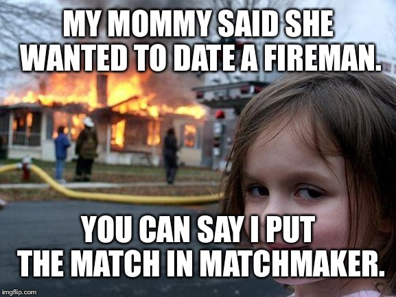 Disaster Girl Meme | MY MOMMY SAID SHE WANTED TO DATE A FIREMAN. YOU CAN SAY I PUT THE MATCH IN MATCHMAKER. | image tagged in memes,disaster girl | made w/ Imgflip meme maker