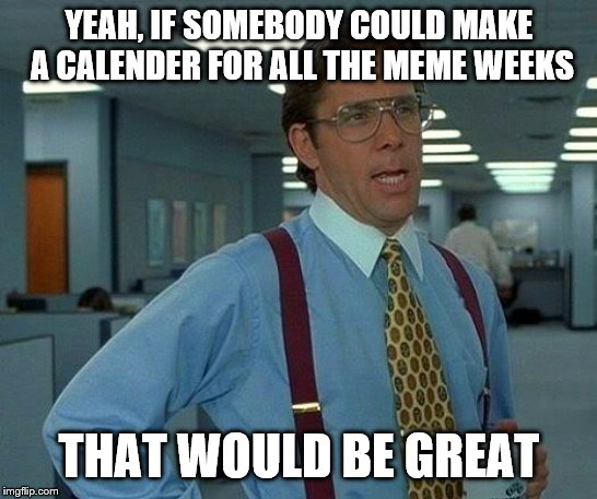 There are so many, how am I supposed to keep track? | YEAH, IF SOMEBODY COULD MAKE A CALENDER FOR ALL THE MEME WEEKS THAT WOULD BE GREAT | image tagged in memes,that would be great,meme week,calendar,fun,first world imgflip problems | made w/ Imgflip meme maker