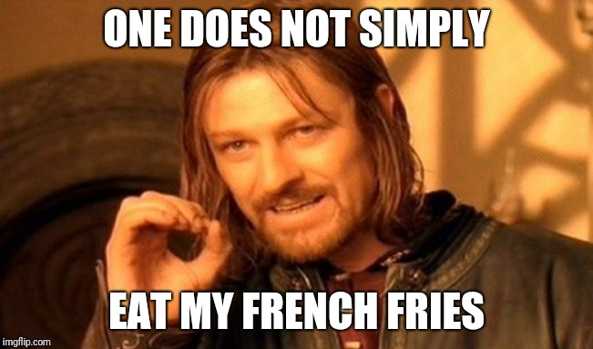 One Does Not Simply |  ONE DOES NOT SIMPLY; EAT MY FRENCH FRIES | image tagged in memes,one does not simply | made w/ Imgflip meme maker
