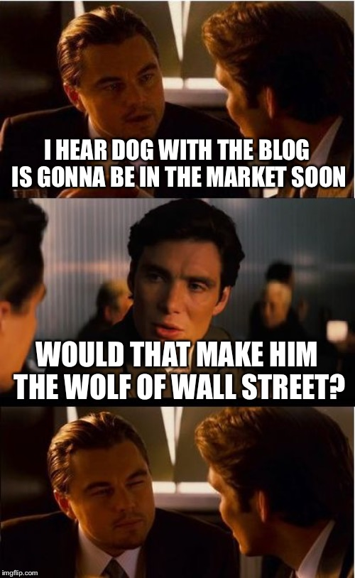 Inception Meme | I HEAR DOG WITH THE BLOG IS GONNA BE IN THE MARKET SOON WOULD THAT MAKE HIM THE WOLF OF WALL STREET? | image tagged in memes,inception | made w/ Imgflip meme maker