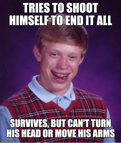 Bad Luck Brian Meme | TRIES TO SHOOT HIMSELF TO END IT ALL SURVIVES, BUT CAN'T TURN HIS HEAD OR MOVE HIS ARMS | image tagged in memes,bad luck brian | made w/ Imgflip meme maker