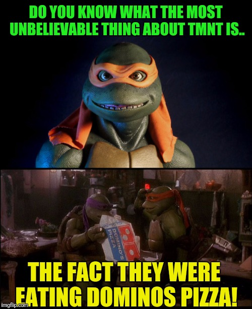 It's Just Unbelievable | DO YOU KNOW WHAT THE MOST UNBELIEVABLE THING ABOUT TMNT IS.. THE FACT THEY WERE EATING DOMINOS PIZZA! | image tagged in teenage mutant ninja turtles,tmnt,dominos,pizza | made w/ Imgflip meme maker