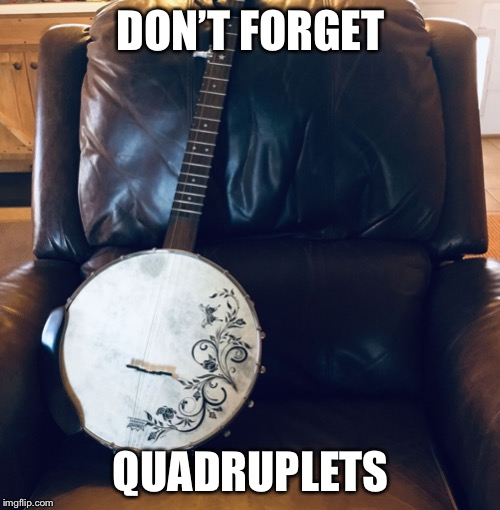 Don't forget...... | DON'T FORGET QUADRUPLETS | image tagged in dont forget | made w/ Imgflip meme maker
