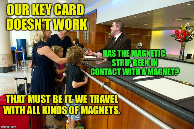 Hotel Guest Reception | OUR KEY CARD DOESN'T WORK HAS THE MAGNETIC STRIP BEEN IN CONTACT WITH A MAGNET? THAT MUST BE IT. WE TRAVEL WITH ALL KINDS OF MAGNETS. | image tagged in hotel guest reception | made w/ Imgflip meme maker