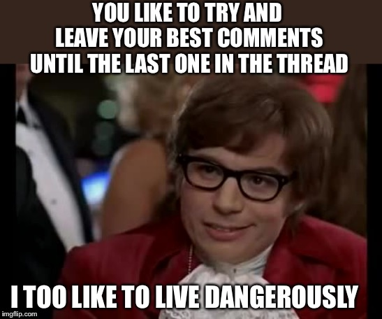 I Too Like To Live Dangerously Meme | YOU LIKE TO TRY AND LEAVE YOUR BEST COMMENTS UNTIL THE LAST ONE IN THE THREAD I TOO LIKE TO LIVE DANGEROUSLY | image tagged in memes,i too like to live dangerously | made w/ Imgflip meme maker
