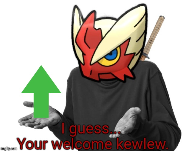 I guess I'll (Blaze the Blaziken) | I guess...  Your welcome kewlew. | image tagged in i guess i'll blaze the blaziken | made w/ Imgflip meme maker