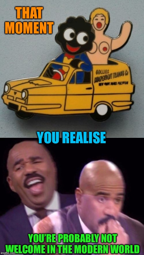 As hilarious as this badge is .. I'm probably going to get torn to 'golden shreds' for this. | THAT MOMENT YOU'RE PROBABLY NOT WELCOME IN THE MODERN WORLD YOU REALISE | image tagged in steve harvey laughing serious,only fools and horses,golliwog,blow up doll,it was a different time,pc culture | made w/ Imgflip meme maker