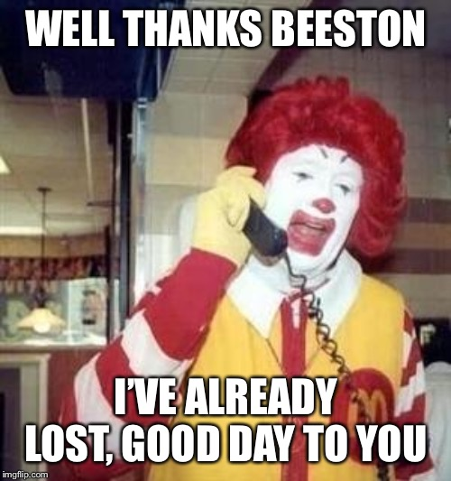 Ronald McDonald Temp | WELL THANKS BEESTON I'VE ALREADY LOST, GOOD DAY TO YOU | image tagged in ronald mcdonald temp | made w/ Imgflip meme maker