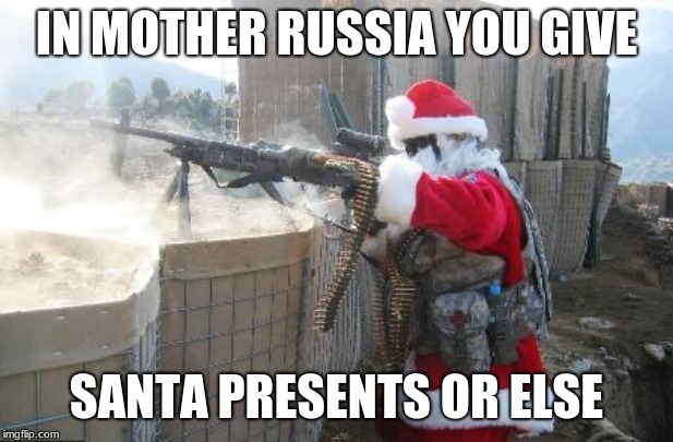 Santa wants his presents  |  IN MOTHER RUSSIA YOU GIVE; SANTA PRESENTS OR ELSE | image tagged in santa claus,presents | made w/ Imgflip meme maker