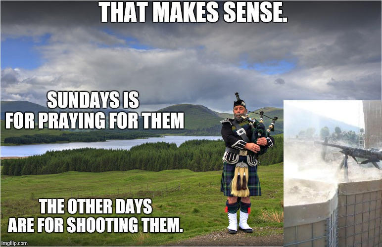 Scottish Piper | THAT MAKES SENSE. SUNDAYS IS FOR PRAYING FOR THEM THE OTHER DAYS ARE FOR SHOOTING THEM. | image tagged in scottish piper | made w/ Imgflip meme maker