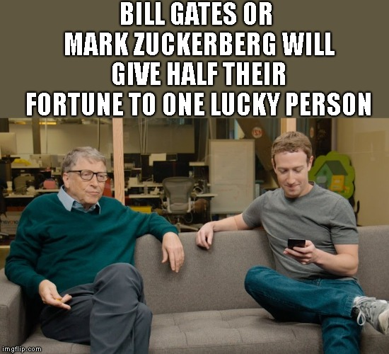 Upvote this meme and Gates and Zuckerberg will give HALF their fortunes away. ****Disclaimer: Probably to their wives. | BILL GATES OR MARK ZUCKERBERG WILL GIVE HALF THEIR FORTUNE TO ONE LUCKY PERSON | image tagged in mark zuckerberg,bill gates,upvote giveaway,non binding agreement | made w/ Imgflip meme maker