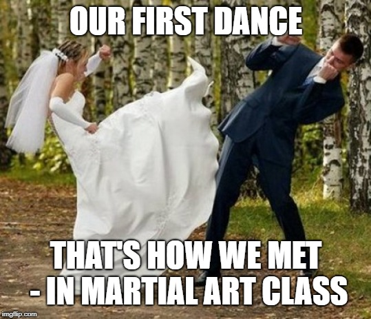Angry Bride | OUR FIRST DANCE THAT'S HOW WE MET - IN MARTIAL ART CLASS | image tagged in memes,angry bride | made w/ Imgflip meme maker