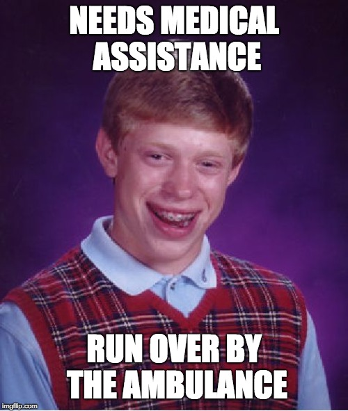 Bad Luck Brian Meme | NEEDS MEDICAL ASSISTANCE RUN OVER BY THE AMBULANCE | image tagged in memes,bad luck brian | made w/ Imgflip meme maker