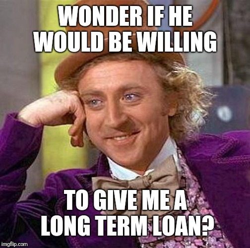 Creepy Condescending Wonka Meme | WONDER IF HE WOULD BE WILLING TO GIVE ME A LONG TERM LOAN? | image tagged in memes,creepy condescending wonka | made w/ Imgflip meme maker