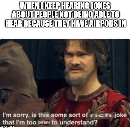 peasant joke | WHEN I KEEP HEARING JOKES ABOUT PEOPLE NOT BEING ABLE TO HEAR BECAUSE THEY HAVE AIRPODS IN | image tagged in peasant joke | made w/ Imgflip meme maker