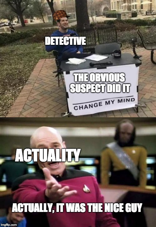 THE OBVIOUS SUSPECT DID IT ACTUALITY ACTUALLY, IT WAS THE NICE GUY DETECTIVE | image tagged in memes,picard wtf,change my mind | made w/ Imgflip meme maker