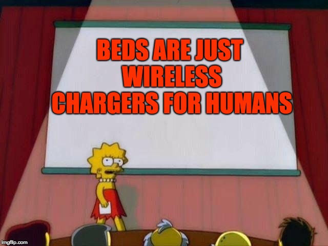 I`m making this meme on one right now | BEDS ARE JUST WIRELESS CHARGERS FOR HUMANS | image tagged in lisa simpson's presentation | made w/ Imgflip meme maker