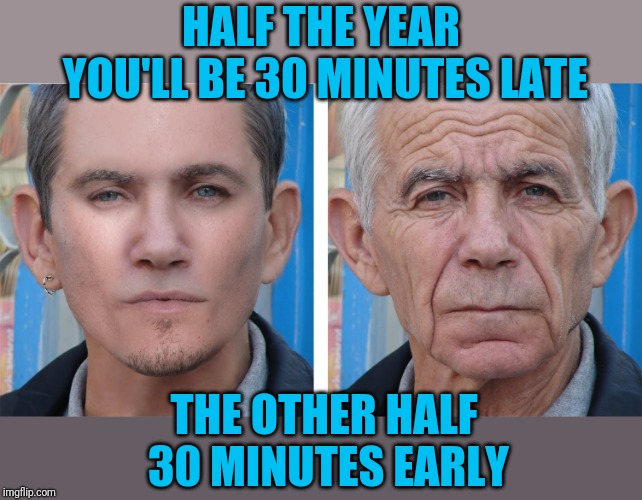 Young Man, Old Man | HALF THE YEAR YOU'LL BE 30 MINUTES LATE THE OTHER HALF 30 MINUTES EARLY | image tagged in young man old man | made w/ Imgflip meme maker