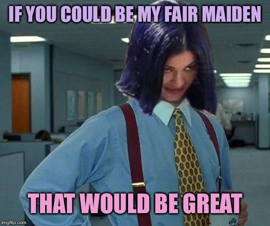 MimaDom | IF YOU COULD BE MY FAIR MAIDEN THAT WOULD BE GREAT | image tagged in kylie would be great,memes,femdom | made w/ Imgflip meme maker