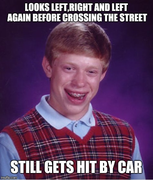 Safety rules didn't help him today! | LOOKS LEFT,RIGHT AND LEFT AGAIN BEFORE CROSSING THE STREET STILL GETS HIT BY CAR | image tagged in memes,bad luck brian | made w/ Imgflip meme maker