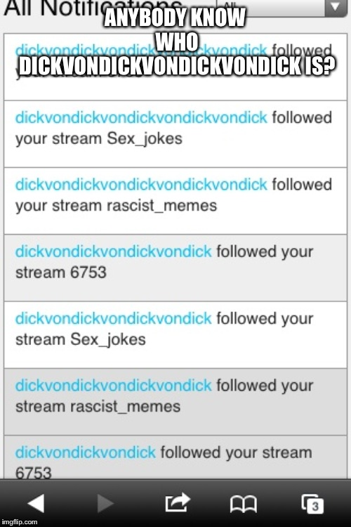 ANYBODY KNOW WHO DICKVONDICKVONDICKVONDICK IS? | image tagged in what the hell | made w/ Imgflip meme maker