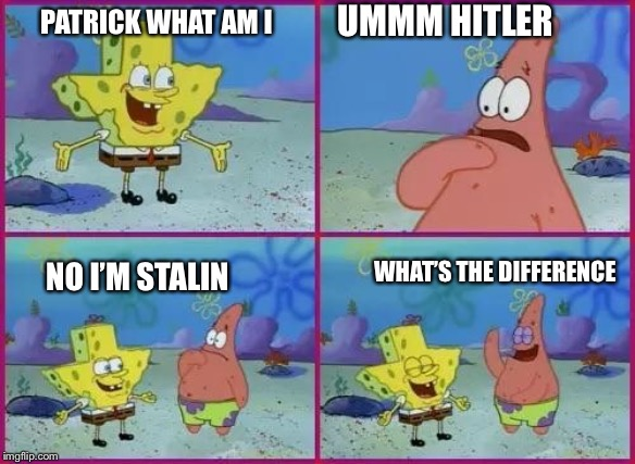 Texas Spongebob | PATRICK WHAT AM I UMMM HITLER NO I'M STALIN WHAT'S THE DIFFERENCE | image tagged in texas spongebob,memes,hitler,joseph stalin | made w/ Imgflip meme maker