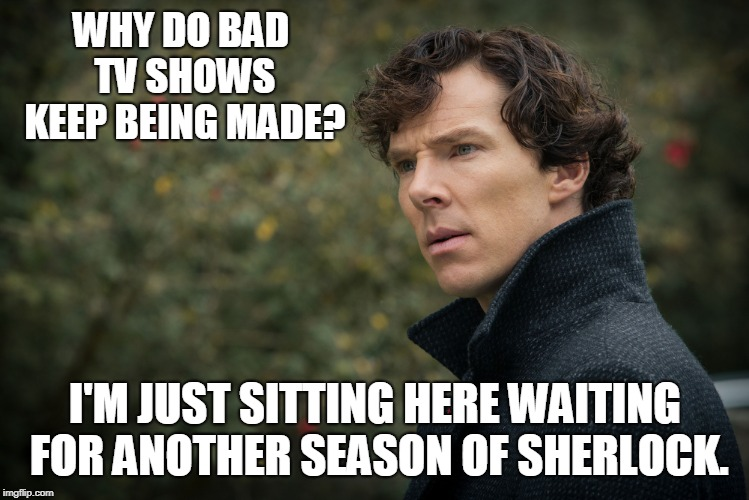 WHY DO BAD TV SHOWS KEEP BEING MADE? I'M JUST SITTING HERE WAITING FOR ANOTHER SEASON OF SHERLOCK. | image tagged in sherlock | made w/ Imgflip meme maker