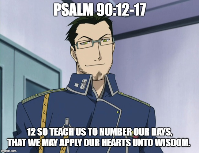 PSALM 90:12-17 12 SO TEACH US TO NUMBER OUR DAYS, THAT WE MAY APPLY OUR HEARTS UNTO WISDOM. | image tagged in fullmetal alchemist | made w/ Imgflip meme maker