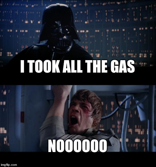 Star Wars No Meme | I TOOK ALL THE GAS NOOOOOO | image tagged in memes,star wars no | made w/ Imgflip meme maker