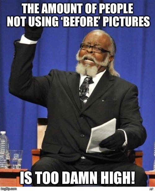 The amount of X is too damn high | THE AMOUNT OF PEOPLE NOT USING 'BEFORE' PICTURES IS TOO DAMN HIGH! | image tagged in the amount of x is too damn high,AdviceAnimals | made w/ Imgflip meme maker