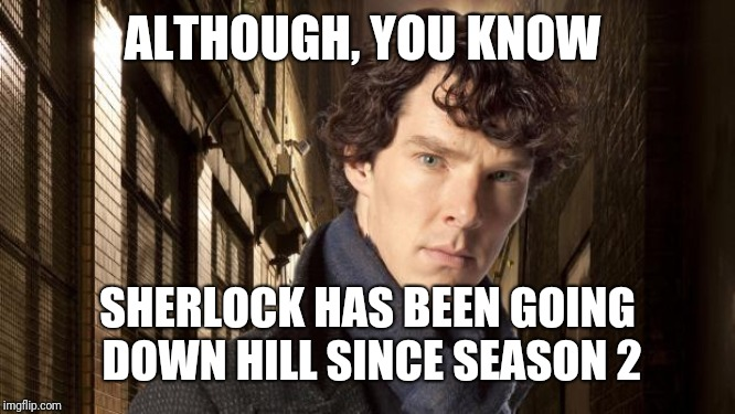 Sherlock holmes | ALTHOUGH, YOU KNOW SHERLOCK HAS BEEN GOING DOWN HILL SINCE SEASON 2 | image tagged in sherlock holmes | made w/ Imgflip meme maker