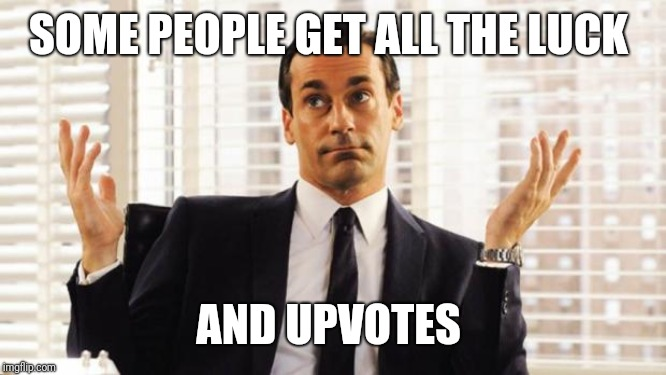 don draper | SOME PEOPLE GET ALL THE LUCK AND UPVOTES | image tagged in don draper | made w/ Imgflip meme maker