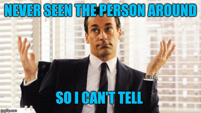don draper | NEVER SEEN THE PERSON AROUND SO I CAN'T TELL | image tagged in don draper | made w/ Imgflip meme maker