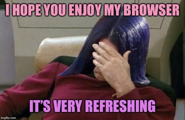 Mima facepalm | I HOPE YOU ENJOY MY BROWSER IT'S VERY REFRESHING | image tagged in mima facepalm,memes,internet explorer,refreshing,browser | made w/ Imgflip meme maker