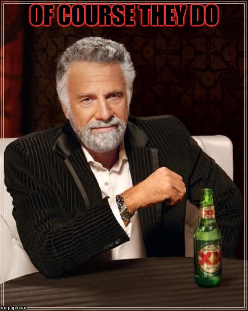 The Most Interesting Man In The World Meme | OF COURSE THEY DO | image tagged in memes,the most interesting man in the world | made w/ Imgflip meme maker