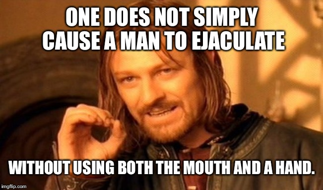 One Does Not Simply Meme | ONE DOES NOT SIMPLY CAUSE A MAN TO EJACULATE WITHOUT USING BOTH THE MOUTH AND A HAND. | image tagged in memes,one does not simply | made w/ Imgflip meme maker