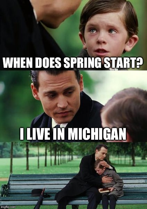 Finding Neverland Meme | WHEN DOES SPRING START? I LIVE IN MICHIGAN | image tagged in memes,finding neverland | made w/ Imgflip meme maker