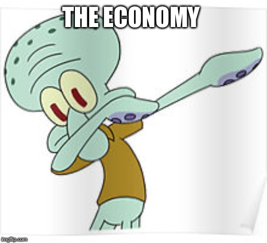 Dabbing Squidward | THE ECONOMY | image tagged in dabbing squidward | made w/ Imgflip meme maker