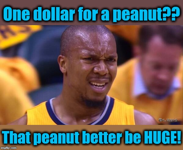 huh | One dollar for a peanut?? That peanut better be HUGE! | image tagged in huh | made w/ Imgflip meme maker