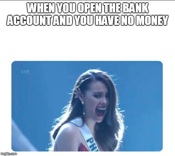 Miss Universe 2018 | WHEN YOU OPEN THE BANK ACCOUNT AND YOU HAVE NO MONEY | image tagged in miss universe 2018 | made w/ Imgflip meme maker